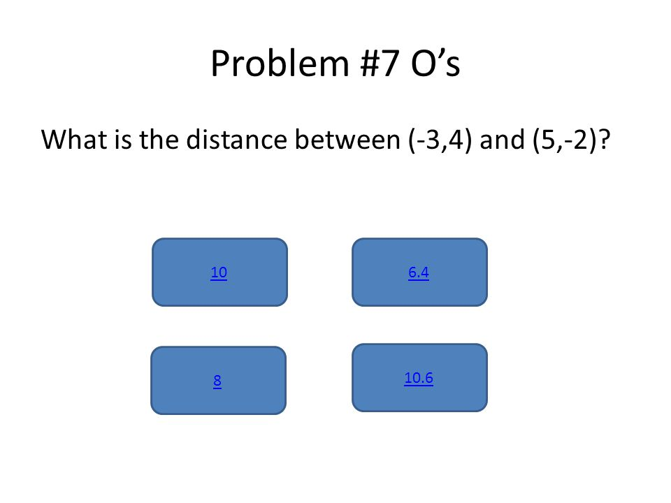 Problem #7 O's What is the distance between (-3,4) and (5,-2) 10 10.6 8 6.4