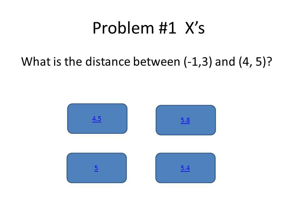 Problem #1 X's What is the distance between (-1,3) and (4, 5) 4.5 5.45 5.8