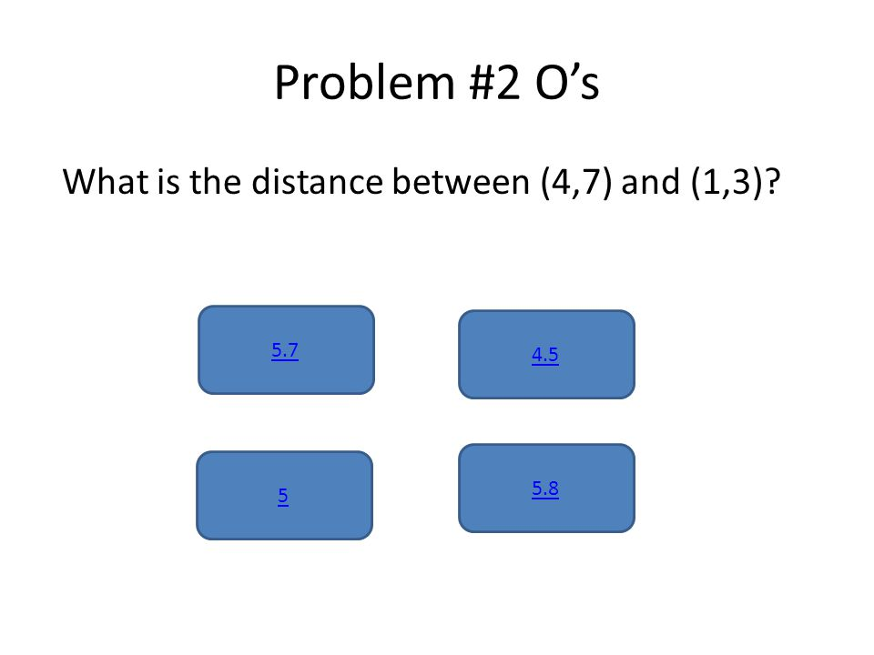 Problem #2 O's What is the distance between (4,7) and (1,3) 5.7 5.8 5 4.5