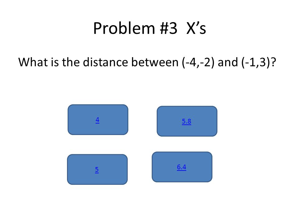 Problem #3 X's What is the distance between (-4,-2) and (-1,3) 4 6.4 5 5.8