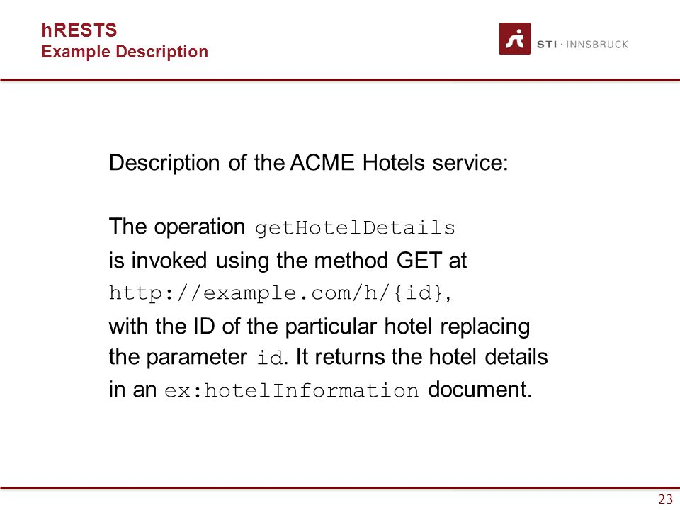 24 hRESTS Example HTML Description of the ACME Hotels service: The operation getHotelDetails is invoked using the method GET at http://example.com/h/{id}, with the ID of the particular hotel replacing the parameter id.