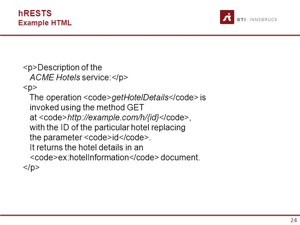 25 hRESTS Example hRESTS Description of the ACME Hotels service: The operation getHotelDetails is invoked using the method GET at http://example.com/h/{id}, with the ID of the particular hotel replacing the parameter id.