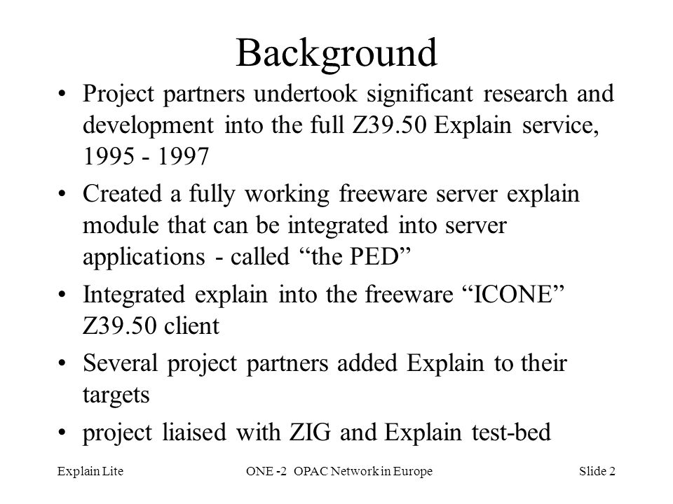 Slide 2Explain LiteONE -2 OPAC Network in Europe Background Project partners undertook significant research and development into the full Z39.50 Explain service, 1995 - 1997 Created a fully working freeware server explain module that can be integrated into server applications - called the PED Integrated explain into the freeware ICONE Z39.50 client Several project partners added Explain to their targets project liaised with ZIG and Explain test-bed