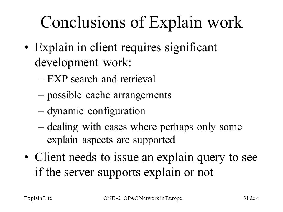 Slide 4Explain LiteONE -2 OPAC Network in Europe Conclusions of Explain work Explain in client requires significant development work: –EXP search and retrieval –possible cache arrangements –dynamic configuration –dealing with cases where perhaps only some explain aspects are supported Client needs to issue an explain query to see if the server supports explain or not