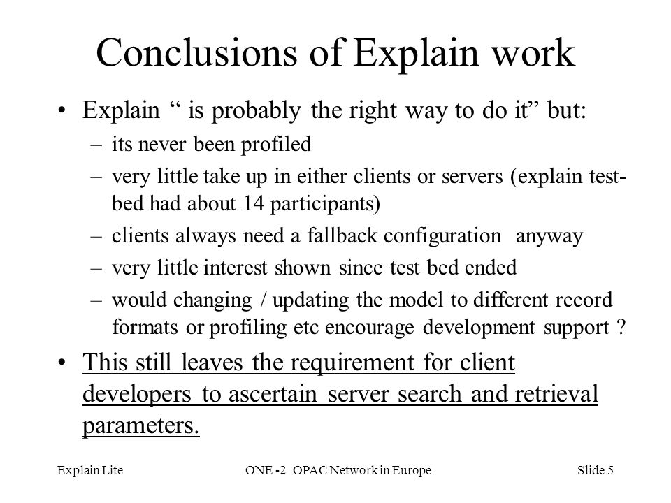 Slide 5Explain LiteONE -2 OPAC Network in Europe Conclusions of Explain work Explain is probably the right way to do it but: –its never been profiled –very little take up in either clients or servers (explain test- bed had about 14 participants) –clients always need a fallback configuration anyway –very little interest shown since test bed ended –would changing / updating the model to different record formats or profiling etc encourage development support .