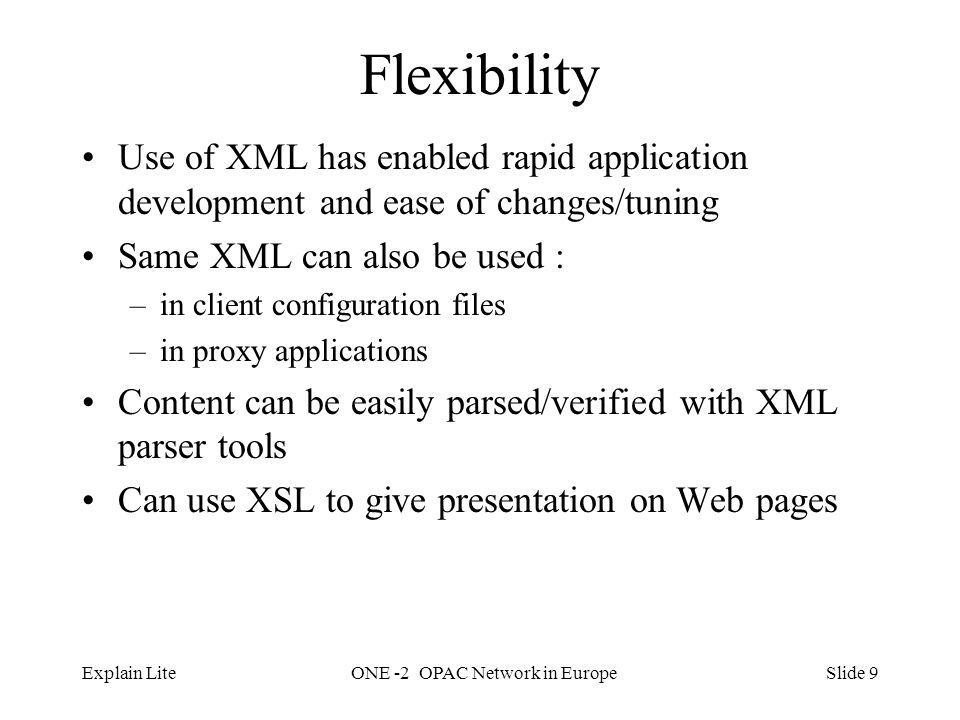 Slide 9Explain LiteONE -2 OPAC Network in Europe Flexibility Use of XML has enabled rapid application development and ease of changes/tuning Same XML can also be used : –in client configuration files –in proxy applications Content can be easily parsed/verified with XML parser tools Can use XSL to give presentation on Web pages