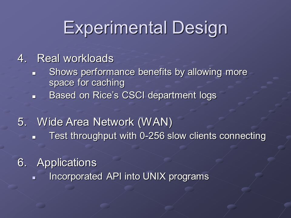Experimental Design 4.Real workloads Shows performance benefits by allowing more space for caching Shows performance benefits by allowing more space for caching Based on Rice's CSCI department logs Based on Rice's CSCI department logs 5.Wide Area Network (WAN) Test throughput with 0-256 slow clients connecting Test throughput with 0-256 slow clients connecting 6.Applications Incorporated API into UNIX programs Incorporated API into UNIX programs