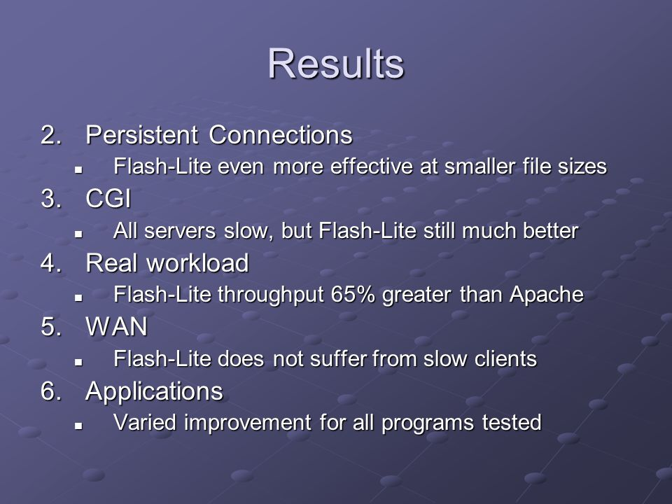 Results 2.Persistent Connections Flash-Lite even more effective at smaller file sizes Flash-Lite even more effective at smaller file sizes 3.CGI All servers slow, but Flash-Lite still much better All servers slow, but Flash-Lite still much better 4.Real workload Flash-Lite throughput 65% greater than Apache Flash-Lite throughput 65% greater than Apache 5.WAN Flash-Lite does not suffer from slow clients Flash-Lite does not suffer from slow clients 6.Applications Varied improvement for all programs tested Varied improvement for all programs tested