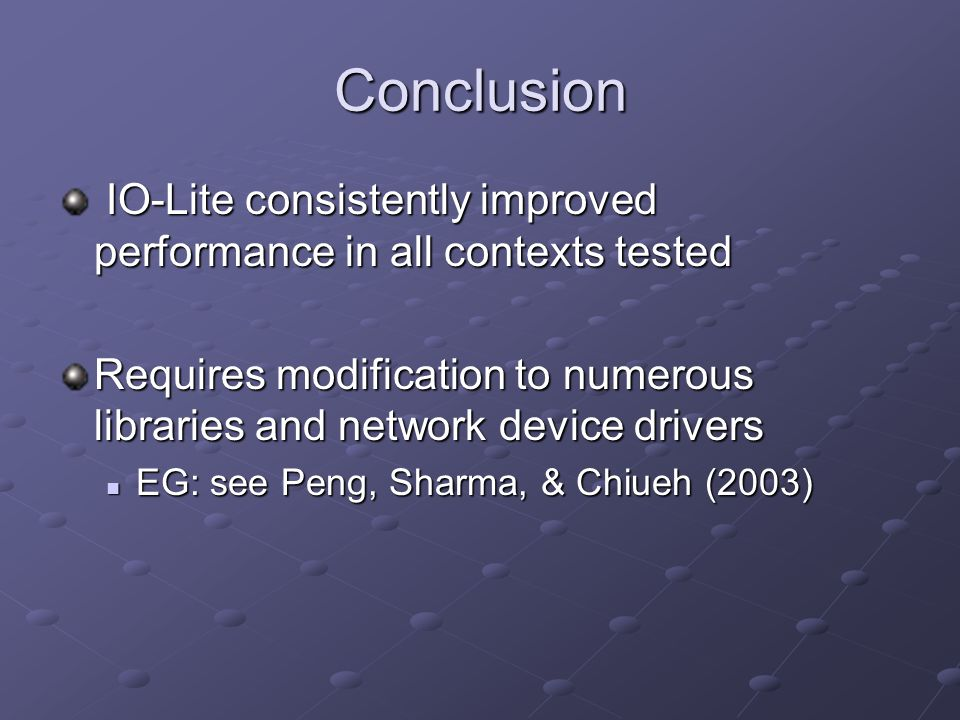 Conclusion IO-Lite consistently improved performance in all contexts tested IO-Lite consistently improved performance in all contexts tested Requires modification to numerous libraries and network device drivers EG: see Peng, Sharma, & Chiueh (2003) EG: see Peng, Sharma, & Chiueh (2003)