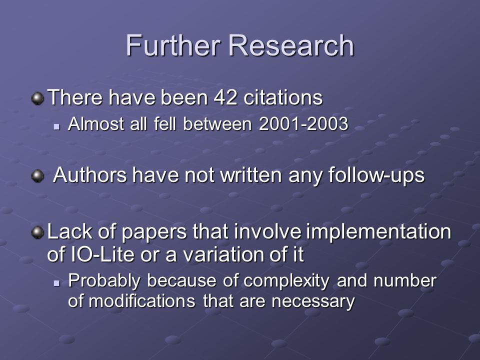 Further Research There have been 42 citations Almost all fell between 2001-2003 Almost all fell between 2001-2003 Authors have not written any follow-ups Authors have not written any follow-ups Lack of papers that involve implementation of IO-Lite or a variation of it Probably because of complexity and number of modifications that are necessary Probably because of complexity and number of modifications that are necessary