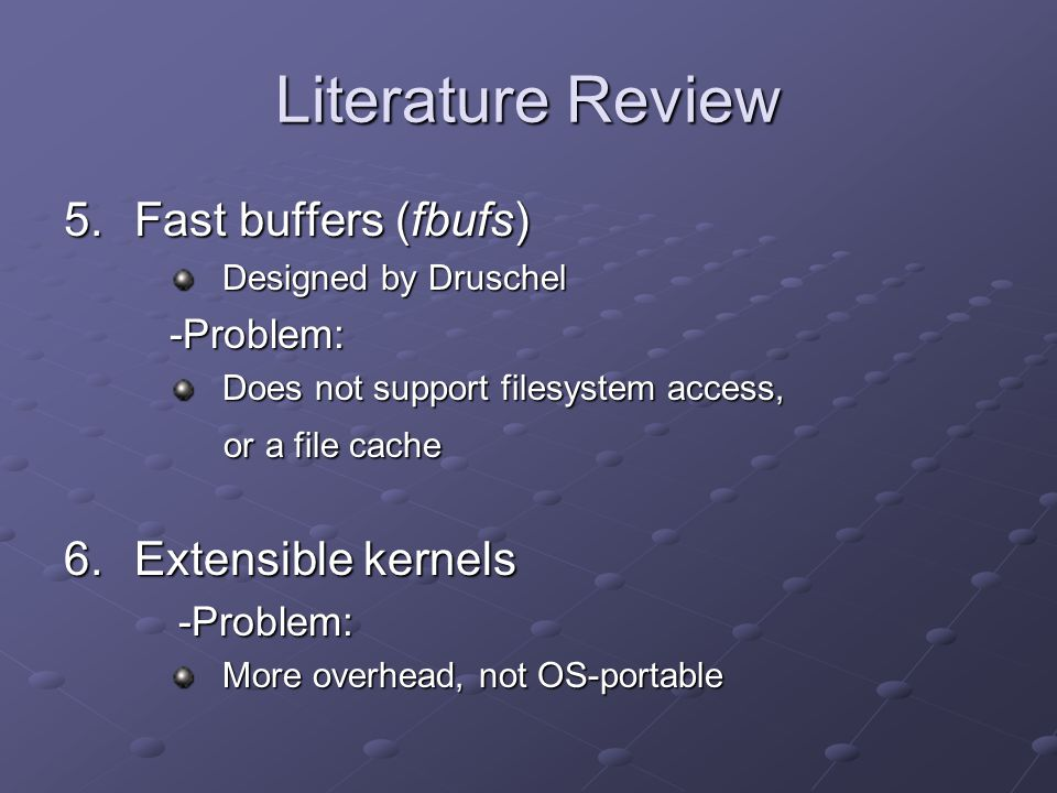 Literature Review 5.Fast buffers (fbufs) Designed by Druschel -Problem: Does not support filesystem access, or a file cache or a file cache 6.Extensible kernels -Problem: More overhead, not OS-portable