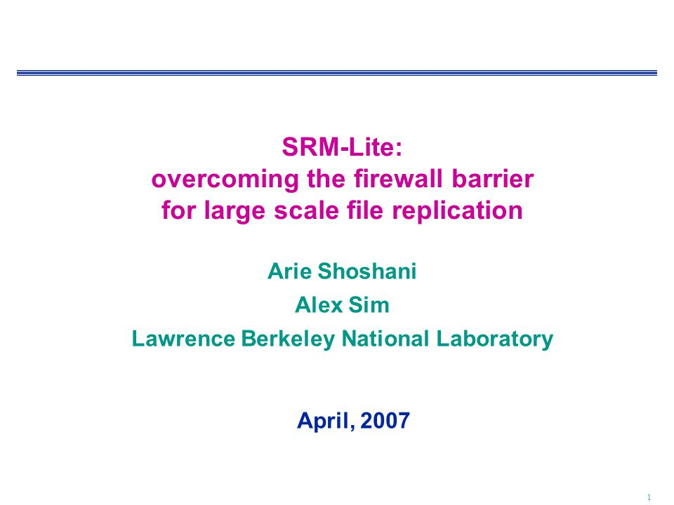 1 SRM-Lite: overcoming the firewall barrier for large scale file replication Arie Shoshani Alex Sim Lawrence Berkeley National Laboratory April, 2007