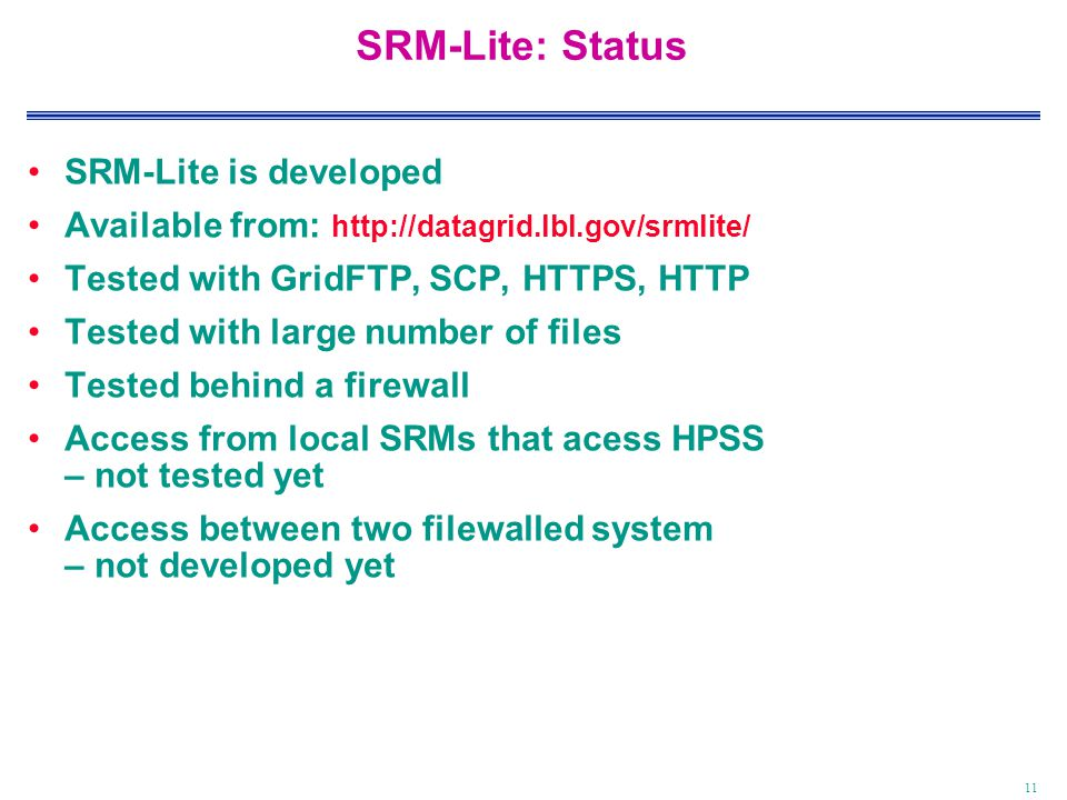 11 SRM-Lite: Status SRM-Lite is developed Available from: http://datagrid.lbl.gov/srmlite/ Tested with GridFTP, SCP, HTTPS, HTTP Tested with large number of files Tested behind a firewall Access from local SRMs that acess HPSS – not tested yet Access between two filewalled system – not developed yet