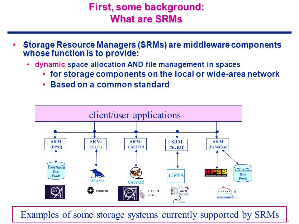 2 First, some background: What are SRMs Storage Resource Managers (SRMs) are middleware components whose function is to provide:Storage Resource Managers (SRMs) are middleware components whose function is to provide: dynamic space allocation AND file management in spaces for storage components on the local or wide-area network Based on a common standard SRM (BeStMan) client/user applications Unix-based Disk Pools Examples of some storage systems currently supported by SRMs dCache CASTOR CCLRC RAL GPFS SRM (DPM) SRM/ dCache SRM/ CASTOR SRM (StoRM) Unix-based Disk Pools