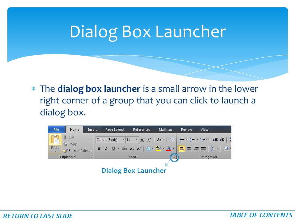  The dialog box launcher is a small arrow in the lower right corner of a group that you can click to launch a dialog box.