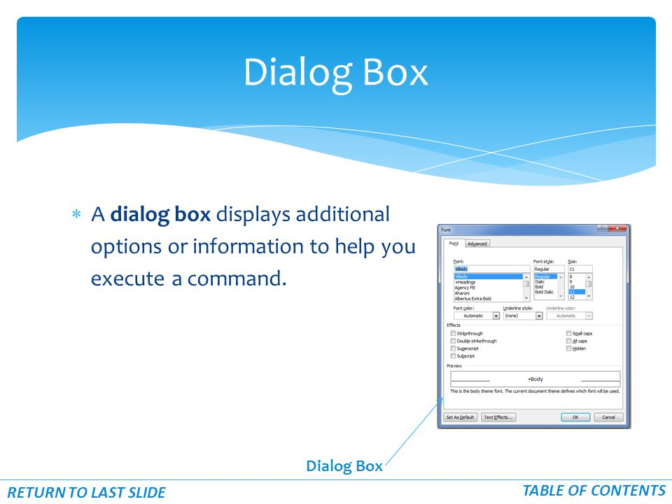  A dialog box displays additional options or information to help you execute a command. Dialog Box RETURN TO LAST SLIDE TABLE OF CONTENTS