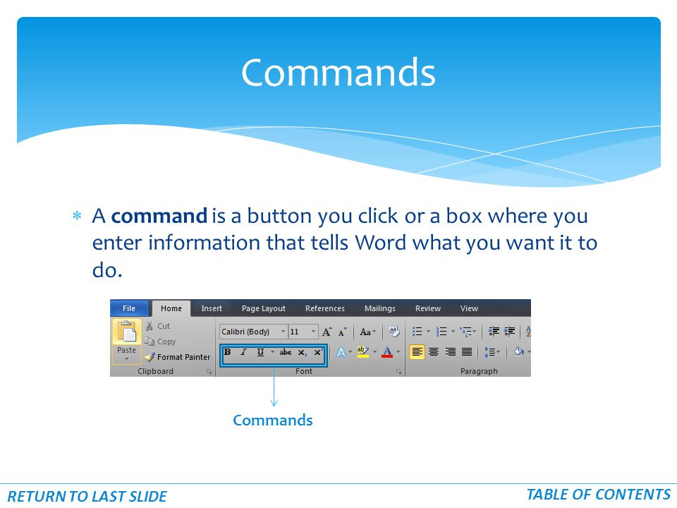 Commands  A command is a button you click or a box where you enter information that tells Word what you want it to do. Commands RETURN TO LAST SLIDE