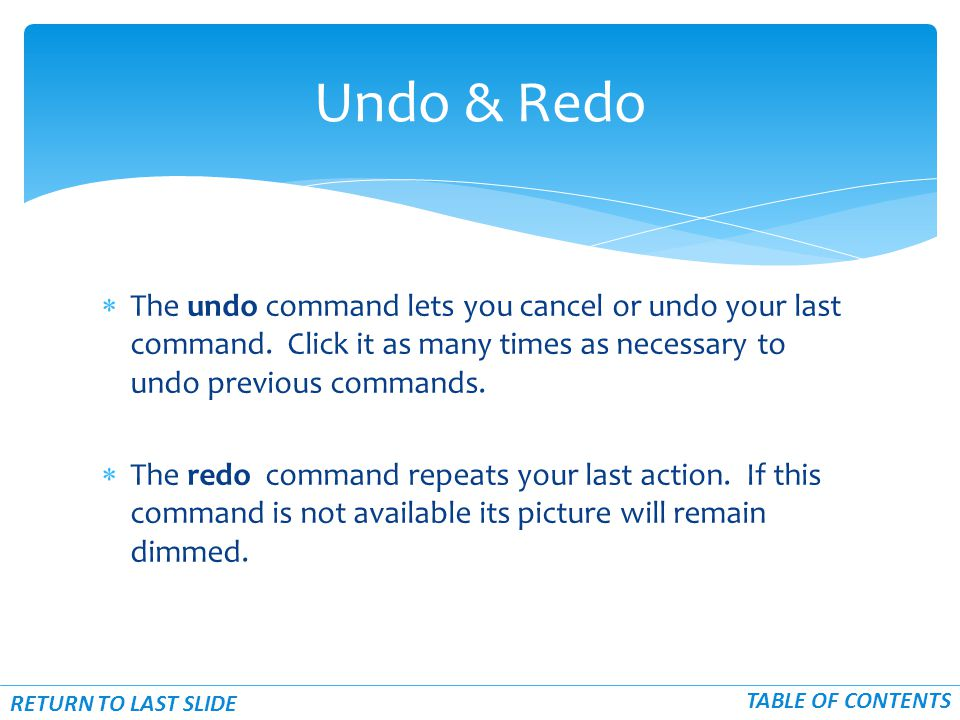  The undo command lets you cancel or undo your last command. Click it as many times as necessary to undo previous commands.  The redo command repeat