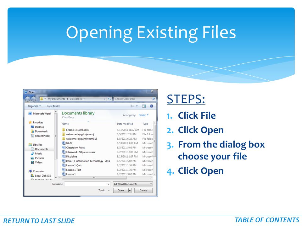 STEPS: 1.Click File 2.Click Open 3.From the dialog box choose your file 4.Click Open Opening Existing Files RETURN TO LAST SLIDE TABLE OF CONTENTS