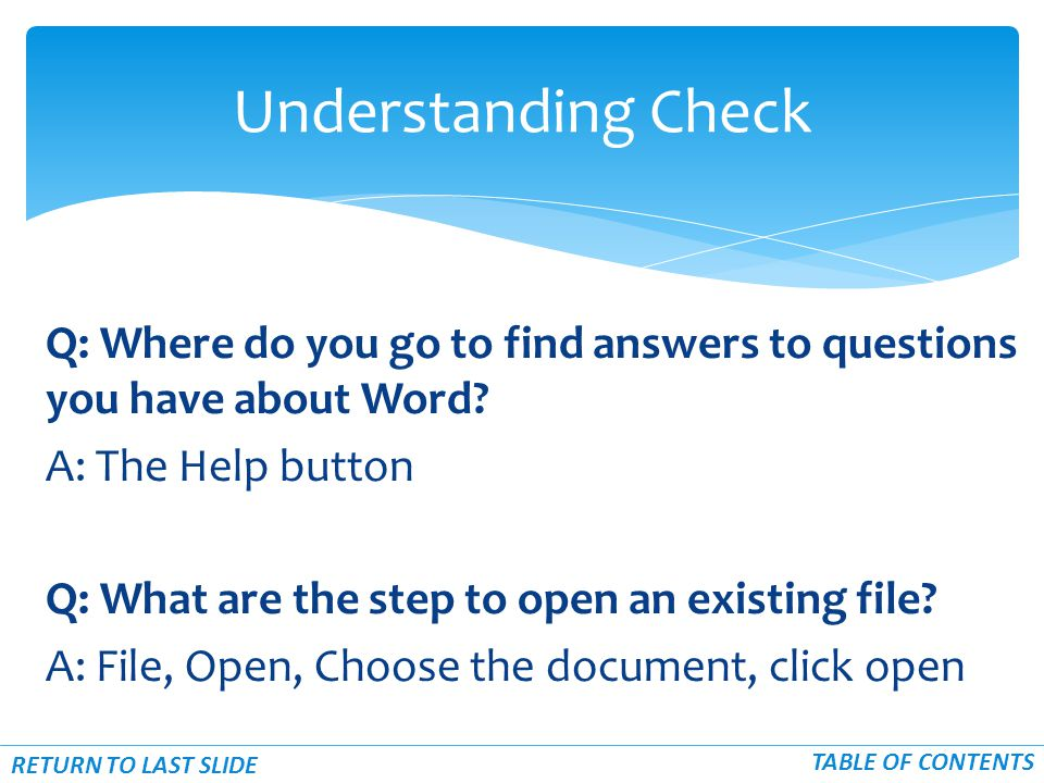 Q: Where do you go to find answers to questions you have about Word? A: The Help button Q: What are the step to open an existing file? A: File, Open,