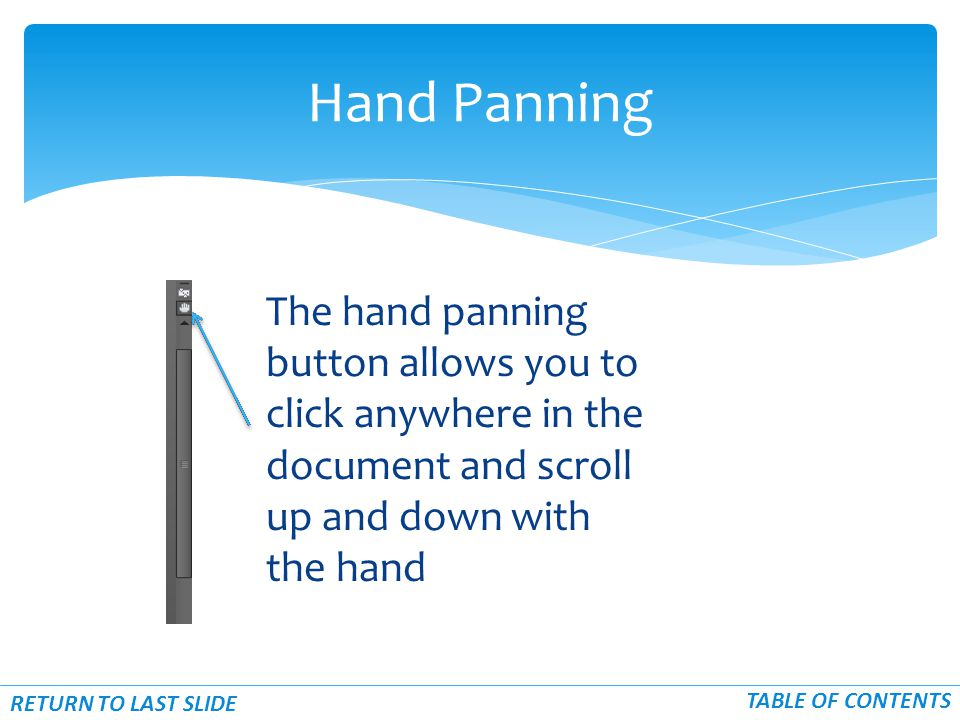 The hand panning button allows you to click anywhere in the document and scroll up and down with the hand Hand Panning RETURN TO LAST SLIDE TABLE OF C