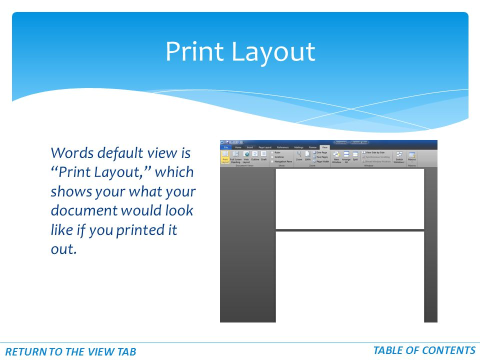 Words default view is Print Layout, which shows your what your document would look like if you printed it out.
