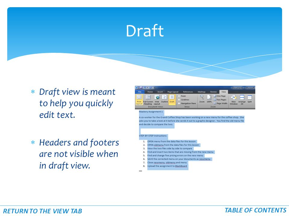  Draft view is meant to help you quickly edit text.  Headers and footers are not visible when in draft view. Draft TABLE OF CONTENTS RETURN TO THE V