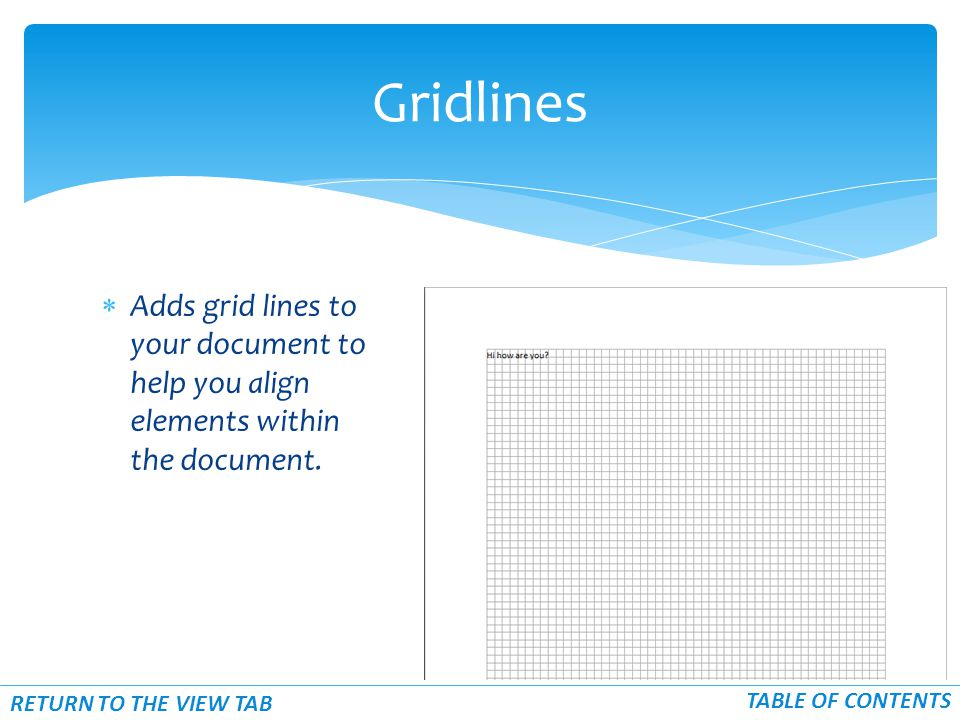  Adds grid lines to your document to help you align elements within the document. Gridlines TABLE OF CONTENTS RETURN TO THE VIEW TAB