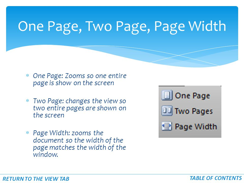 One Page: Zooms so one entire page is show on the screen  Two Page: changes the view so two entire pages are shown on the screen  Page Width: zooms the document so the width of the page matches the width of the window.