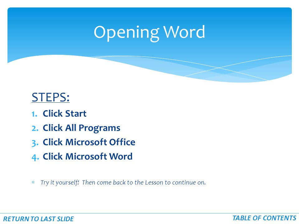 STEPS: 1.Click Start 2.Click All Programs 3.Click Microsoft Office 4.Click Microsoft Word  Try it yourself.