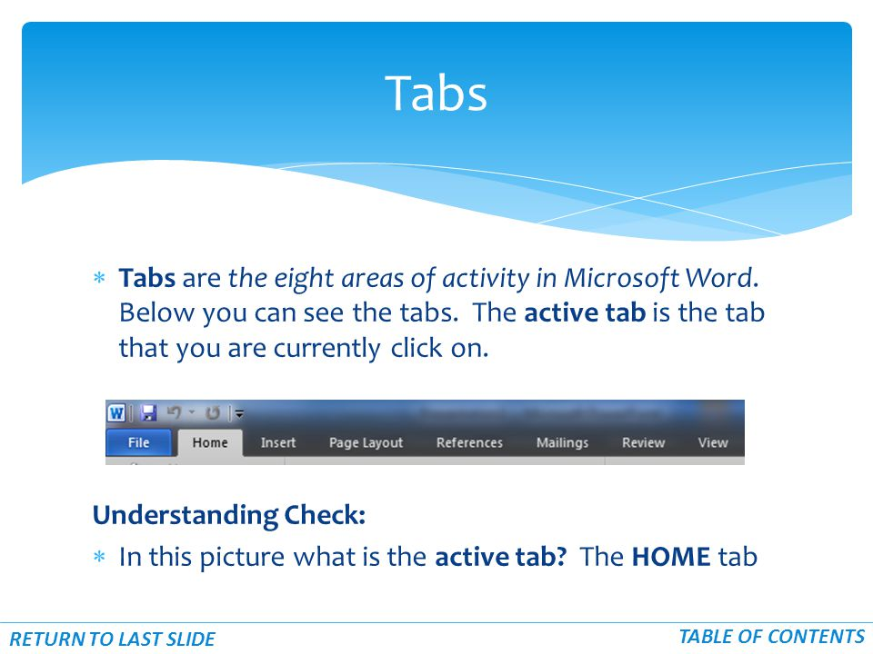  Tabs are the eight areas of activity in Microsoft Word. Below you can see the tabs. The active tab is the tab that you are currently click on. Under