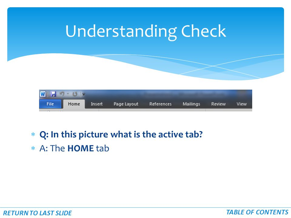  Q: In this picture what is the active tab?  A: The HOME tab Understanding Check RETURN TO LAST SLIDE TABLE OF CONTENTS