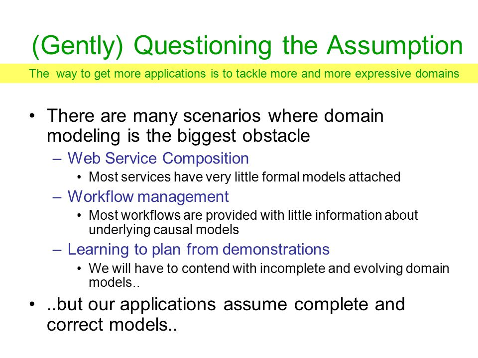 (Gently) Questioning the Assumption There are many scenarios where domain modeling is the biggest obstacle –Web Service Composition Most services have very little formal models attached –Workflow management Most workflows are provided with little information about underlying causal models –Learning to plan from demonstrations We will have to contend with incomplete and evolving domain models....but our applications assume complete and correct models..