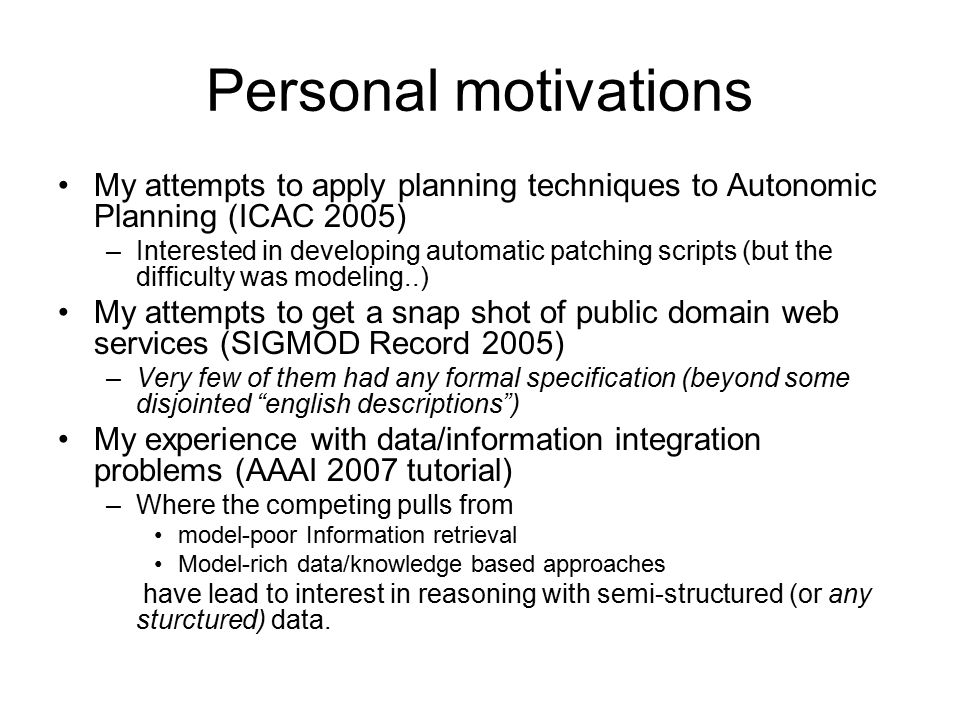 Personal motivations My attempts to apply planning techniques to Autonomic Planning (ICAC 2005) –Interested in developing automatic patching scripts (but the difficulty was modeling..) My attempts to get a snap shot of public domain web services (SIGMOD Record 2005) –Very few of them had any formal specification (beyond some disjointed english descriptions ) My experience with data/information integration problems (AAAI 2007 tutorial) –Where the competing pulls from model-poor Information retrieval Model-rich data/knowledge based approaches have lead to interest in reasoning with semi-structured (or any sturctured) data.