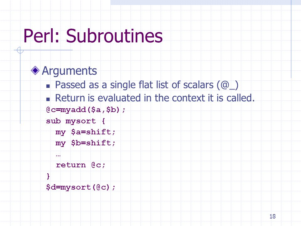 18 Perl: Subroutines Arguments Passed as a single flat list of scalars (@_) Return is evaluated in the context it is called.