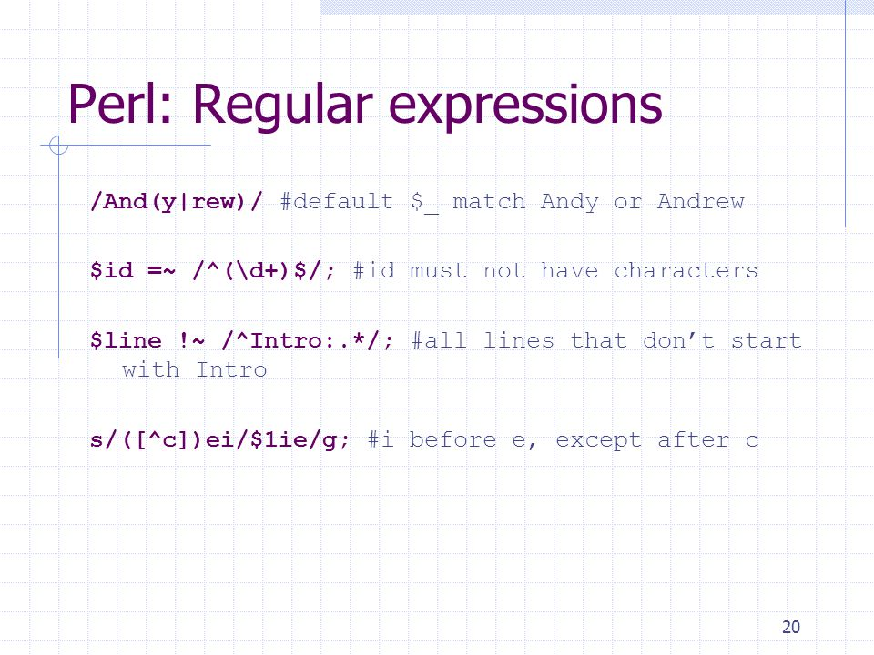 20 Perl: Regular expressions /And(y|rew)/ #default $_ match Andy or Andrew $id =~ /^(\d+)$/; #id must not have characters $line !~ /^Intro:.*/; #all lines that don't start with Intro s/([^c])ei/$1ie/g; #i before e, except after c