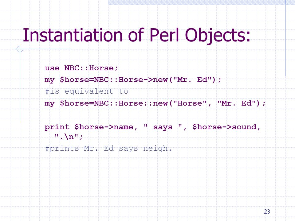 23 Instantiation of Perl Objects: use NBC::Horse; my $horse=NBC::Horse->new( Mr.