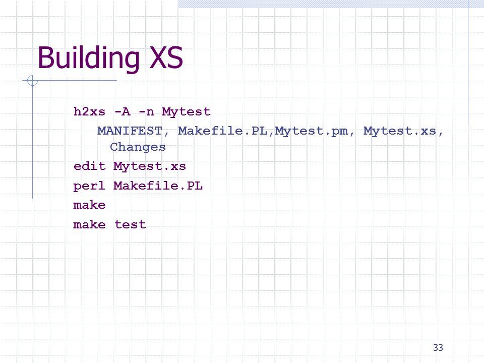 33 Building XS h2xs -A -n Mytest MANIFEST, Makefile.PL,Mytest.pm, Mytest.xs, Changes edit Mytest.xs perl Makefile.PL make make test