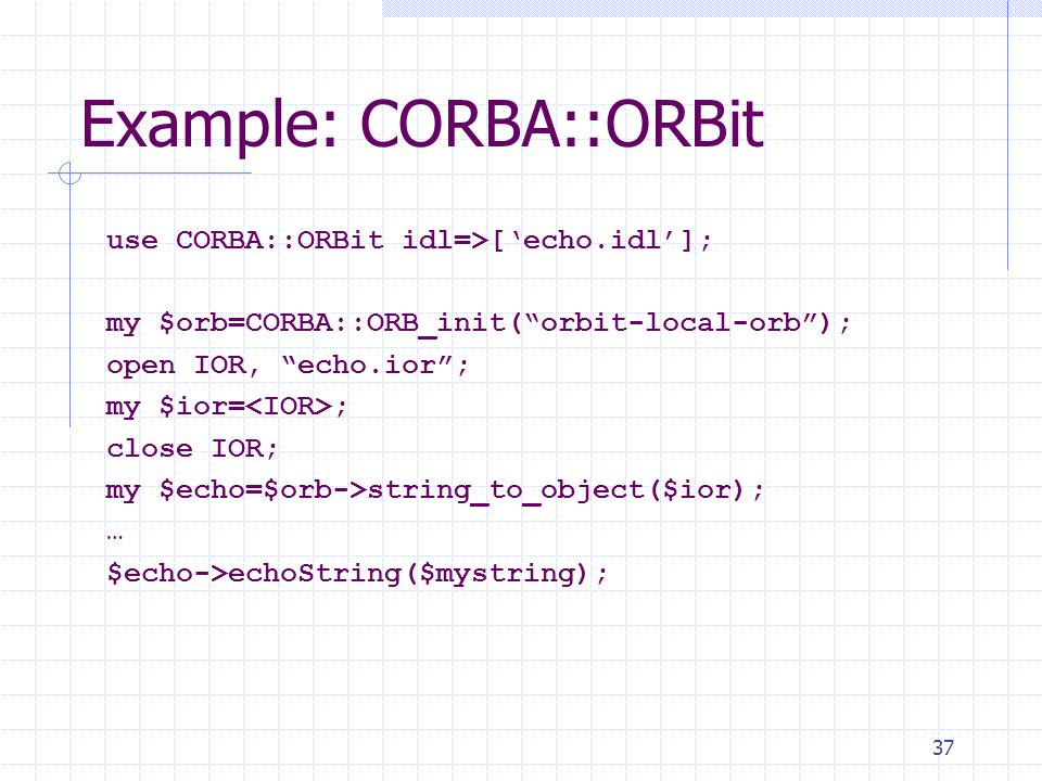 37 Example: CORBA::ORBit use CORBA::ORBit idl=>['echo.idl']; my $orb=CORBA::ORB_init( orbit-local-orb ); open IOR, echo.ior ; my $ior= ; close IOR; my $echo=$orb->string_to_object($ior); … $echo->echoString($mystring);