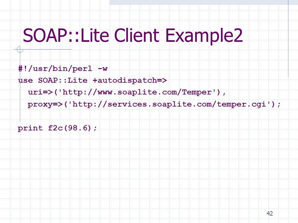 42 SOAP::Lite Client Example2 #!/usr/bin/perl -w use SOAP::Lite +autodispatch=> uri=>( http://www.soaplite.com/Temper ), proxy=>( http://services.soaplite.com/temper.cgi ); print f2c(98.6);