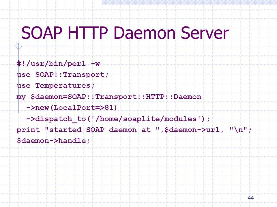 44 SOAP HTTP Daemon Server #!/usr/bin/perl -w use SOAP::Transport; use Temperatures; my $daemon=SOAP::Transport::HTTP::Daemon ->new(LocalPort=>81) ->dispatch_to( /home/soaplite/modules ); print started SOAP daemon at ,$daemon->url, \n ; $daemon->handle;