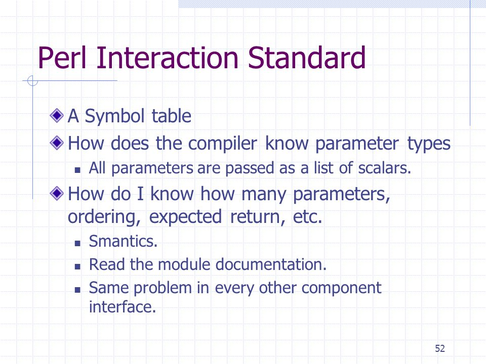 52 Perl Interaction Standard A Symbol table How does the compiler know parameter types All parameters are passed as a list of scalars.