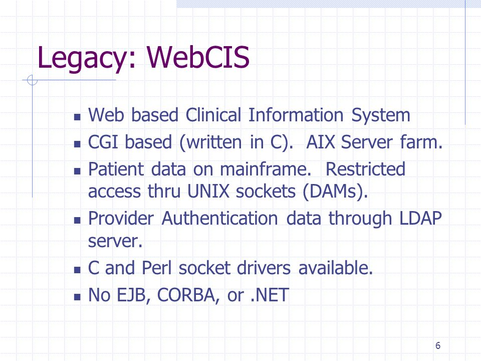 6 Legacy: WebCIS Web based Clinical Information System CGI based (written in C).
