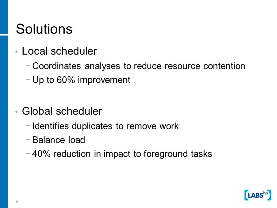 39 Solution: Improve scheduling Local scheduler to coordinate analysis tasks −Single resource controller to prevent competition Global scheduler to single-instance analysis −Centralize decision of when and where to analyze