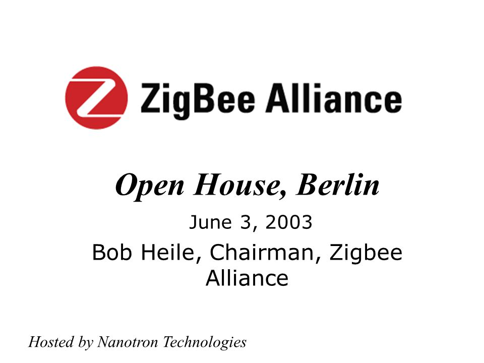 Open House, Berlin June 3, 2003 Bob Heile, Chairman, Zigbee Alliance Hosted by Nanotron Technologies