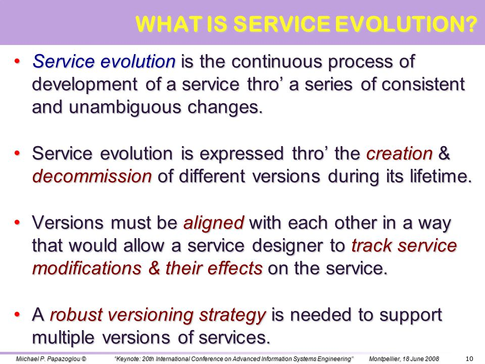 9 OUTLINE OVERVIEW – DEFINING THE DOMAIN OVERVIEW – DEFINING THE DOMAIN SERVICE EVOLUTION SERVICE EVOLUTION SHALLOW CHANGES SHALLOW CHANGES SERVICE COMPATIBILITY & CONFORMANCE SERVICE COMPATIBILITY & CONFORMANCE BUSINESS PROTOCOL CHANGES BUSINESS PROTOCOL CHANGES DEEP CHANGES DEEP CHANGES REGULATORY COMPLIANCE REGULATORY COMPLIANCE END-TO-END NON-FUNCTIONAL CHANGES END-TO-END NON-FUNCTIONAL CHANGES CHANGE-ORIENTED SERVICE LIFECYCLE CHANGE-ORIENTED SERVICE LIFECYCLE SUMMARY SUMMARY Michael P.