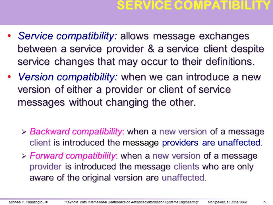 18 OUTLINE OVERVIEW – DEFINING THE DOMAIN OVERVIEW – DEFINING THE DOMAIN SERVICE EVOLUTION SERVICE EVOLUTION SHALLOW CHANGES SHALLOW CHANGES SERVICE COMPATIBILITY & CONFORMANCE SERVICE COMPATIBILITY & CONFORMANCE BUSINESS PROTOCOL CHANGES BUSINESS PROTOCOL CHANGES DEEP CHANGES DEEP CHANGES REGULATORY COMPLIANCE REGULATORY COMPLIANCE END-TO-END NON-FUNCTIONAL CHANGES END-TO-END NON-FUNCTIONAL CHANGES CHANGE-ORIENTED SERVICE LIFECYCLE CHANGE-ORIENTED SERVICE LIFECYCLE SUMMARY SUMMARY Michael P.