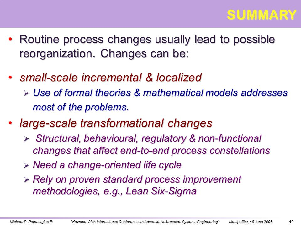 39 OUTLINE OVERVIEW – DEFINING THE DOMAIN OVERVIEW – DEFINING THE DOMAIN SERVICE EVOLUTION SERVICE EVOLUTION SHALLOW CHANGES SHALLOW CHANGES SERVICE COMPATIBILITY & CONFORMANCE SERVICE COMPATIBILITY & CONFORMANCE BUSINESS PROTOCOL CHANGES BUSINESS PROTOCOL CHANGES DEEP CHANGES DEEP CHANGES REGULATORY COMPLIANCE REGULATORY COMPLIANCE END-TO-END NON-FUNCTIONAL CHANGES END-TO-END NON-FUNCTIONAL CHANGES CHANGE-ORIENTED SERVICE LIFECYCLE CHANGE-ORIENTED SERVICE LIFECYCLE SUMMARY SUMMARY Michael P.