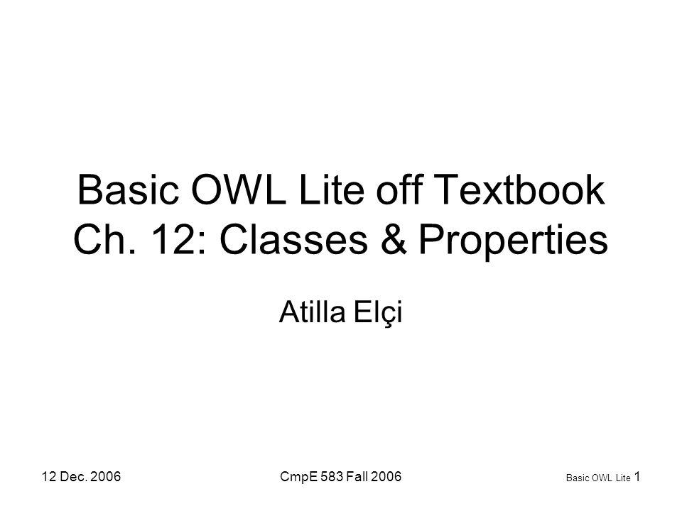 12 Dec. 2006CmpE 583 Fall 2006 Basic OWL Lite 1 Basic OWL Lite off Textbook Ch. 12: Classes & Properties Atilla Elçi
