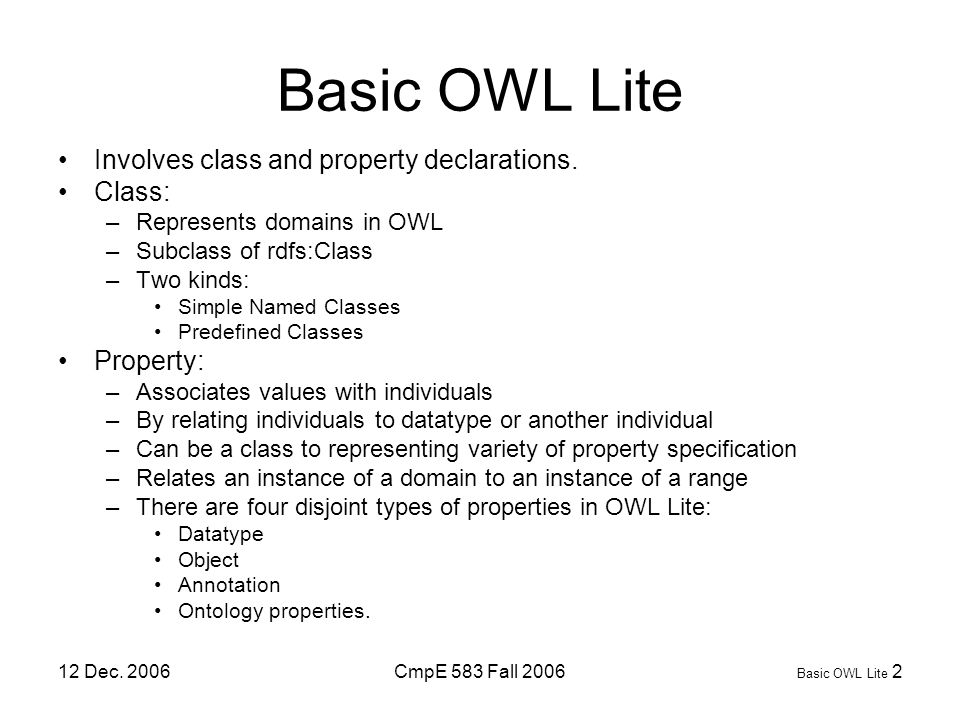 12 Dec. 2006CmpE 583 Fall 2006 Basic OWL Lite 2 Basic OWL Lite Involves class and property declarations. Class: –Represents domains in OWL –Subclass o